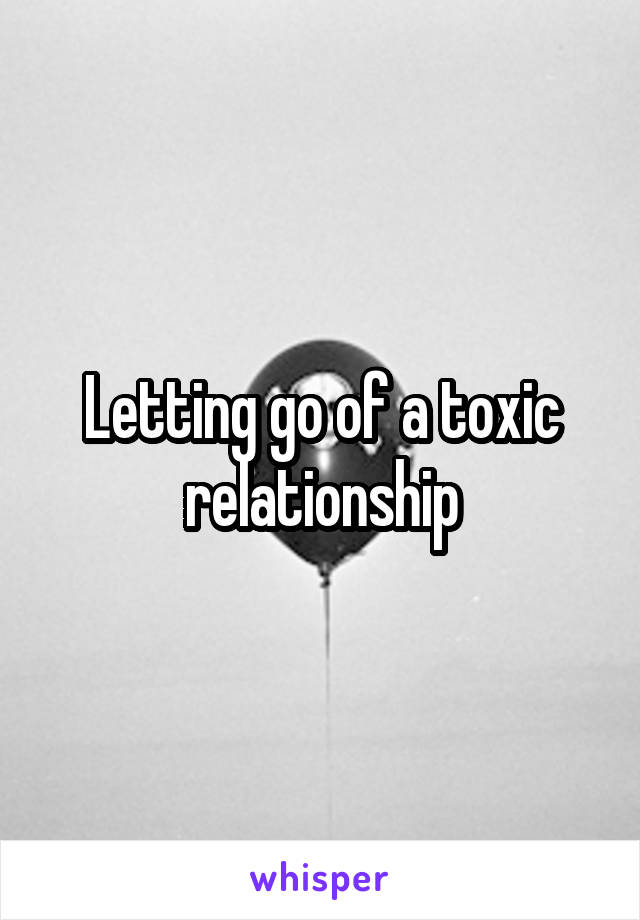 Letting go of a toxic relationship