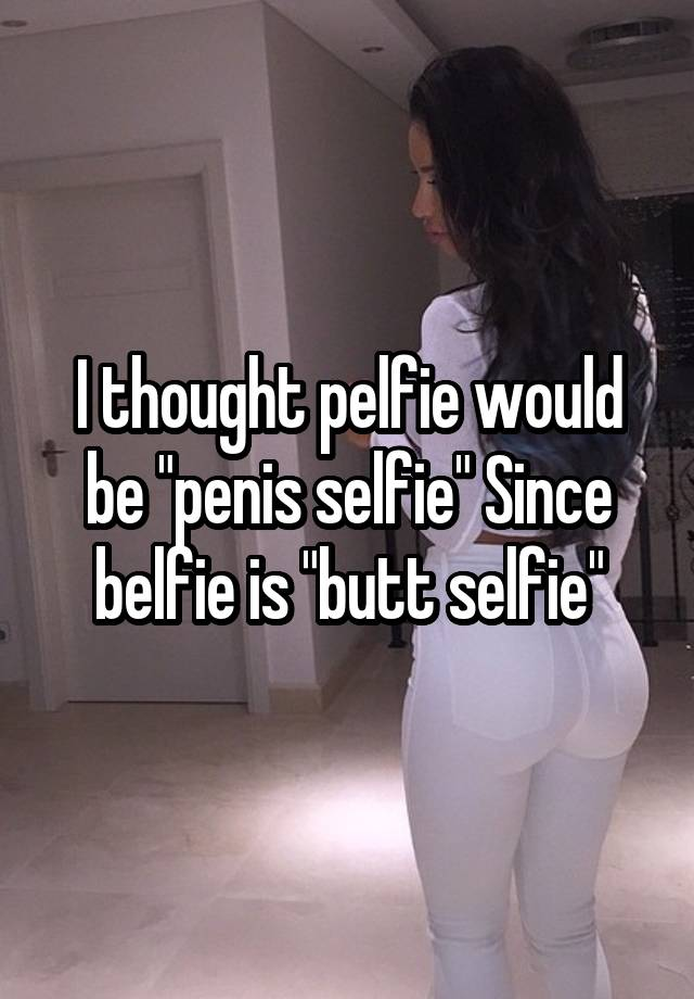 I Thought Pelfie Would Be Penis Selfie Since Belfie Is Butt Selfie Celebrities are saying goodbye to the traditional selfie as they ditch the. whisper