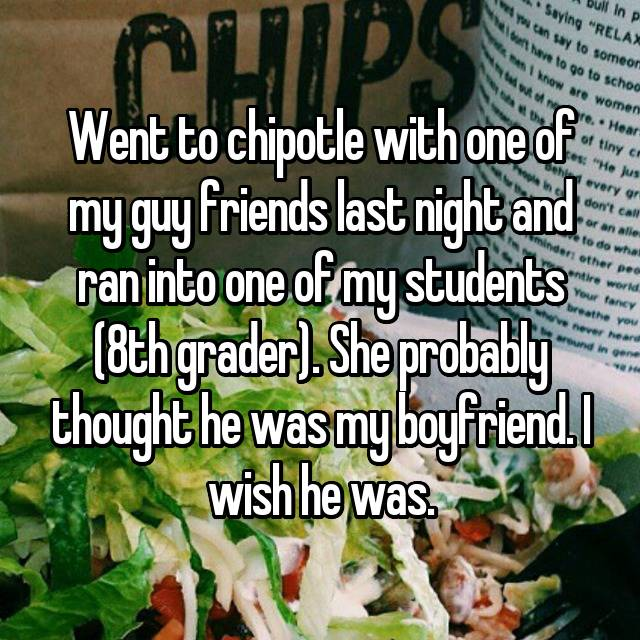 Went to chipotle with one of my guy friends last night and ran into one of my students (8th grader). She probably thought he was my boyfriend. I wish he was.