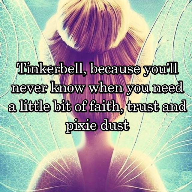 Tinkerbell, because you'll never know when you need a little bit of faith, trust and pixie dust