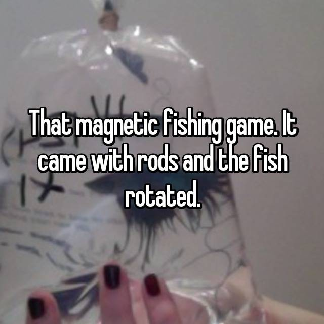 That magnetic fishing game. It came with rods and the fish rotated.
