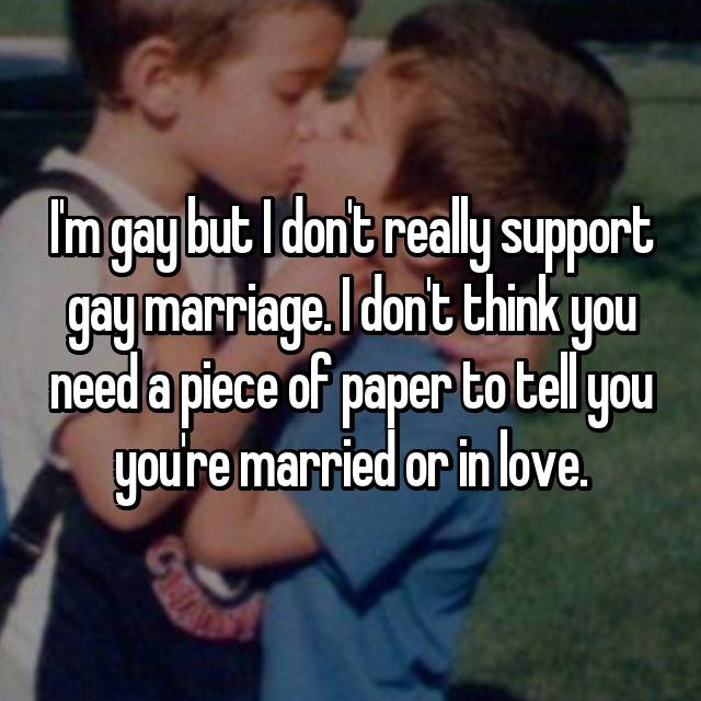 I'm gay but I don't really support gay marriage. I don't think you need a piece of paper to tell you you're married or in love.