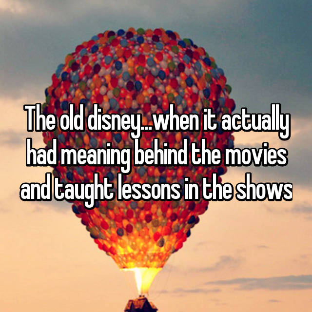 The old disney...when it actually had meaning behind the movies and taught lessons in the shows