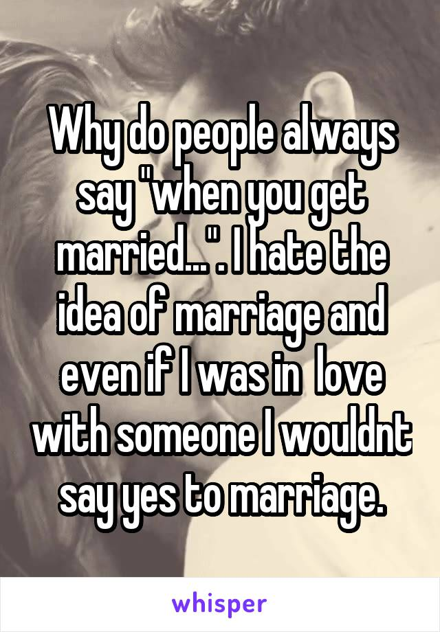 """Why do people always say """"when you get married..."""". I hate the idea of marriage and even if I was in  love with someone I wouldnt say yes to marriage."""