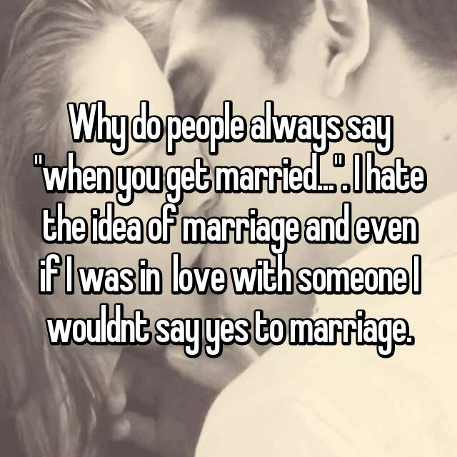 "Why do people always say ""when you get married..."". I hate the idea of marriage and even if I was in  love with someone I wouldnt say yes to marriage."