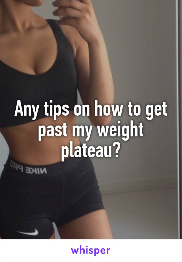 Any tips on how to get past my weight plateau?