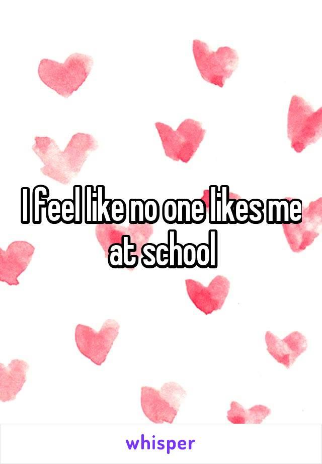 I feel like no one likes me at school