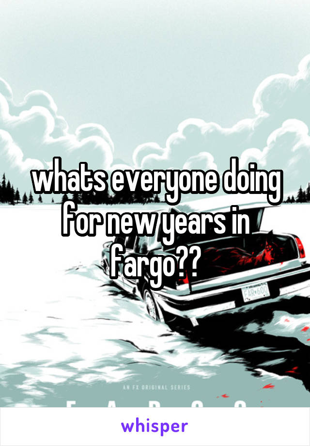 whats everyone doing for new years in fargo??