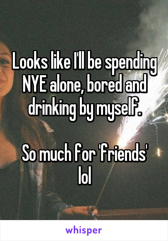 Looks like I'll be spending NYE alone, bored and drinking by myself.  So much for 'friends' lol