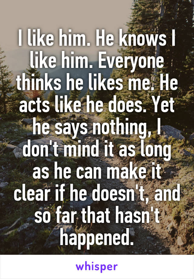 I like him. He knows I like him. Everyone thinks he likes me. He acts like he does. Yet he says nothing, I don't mind it as long as he can make it clear if he doesn't, and so far that hasn't happened.