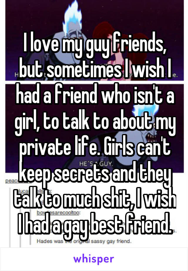 I love my guy friends, but sometimes I wish I had a friend who isn't a girl, to talk to about my private life. Girls can't keep secrets and they talk to much shit, I wish I had a gay best friend.