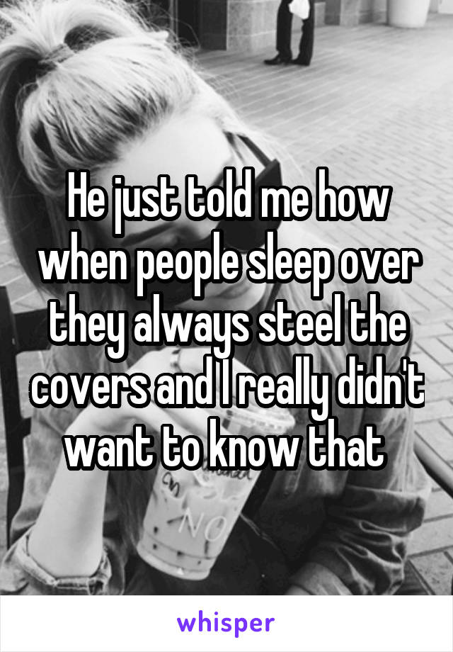 He just told me how when people sleep over they always steel the covers and I really didn't want to know that