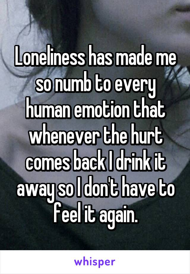 Loneliness has made me so numb to every human emotion that whenever the hurt comes back I drink it away so I don't have to feel it again.