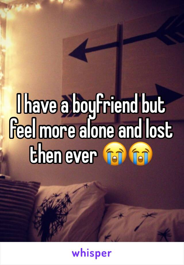I have a boyfriend but feel more alone and lost then ever 😭😭