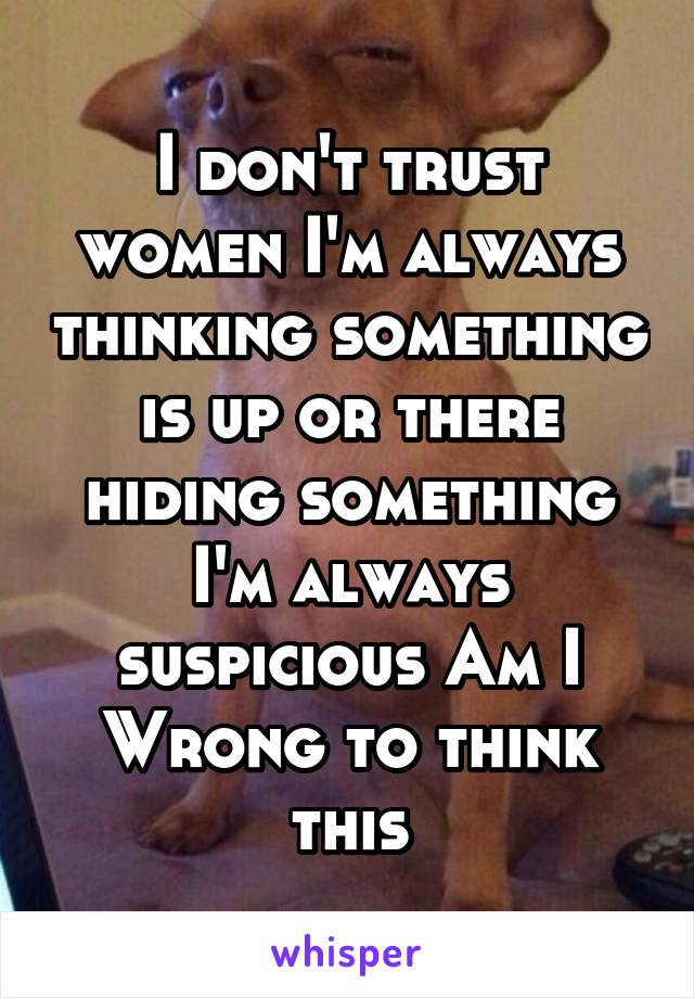 I don't trust women I'm always thinking something is up or there hiding something I'm always suspicious Am I Wrong to think this