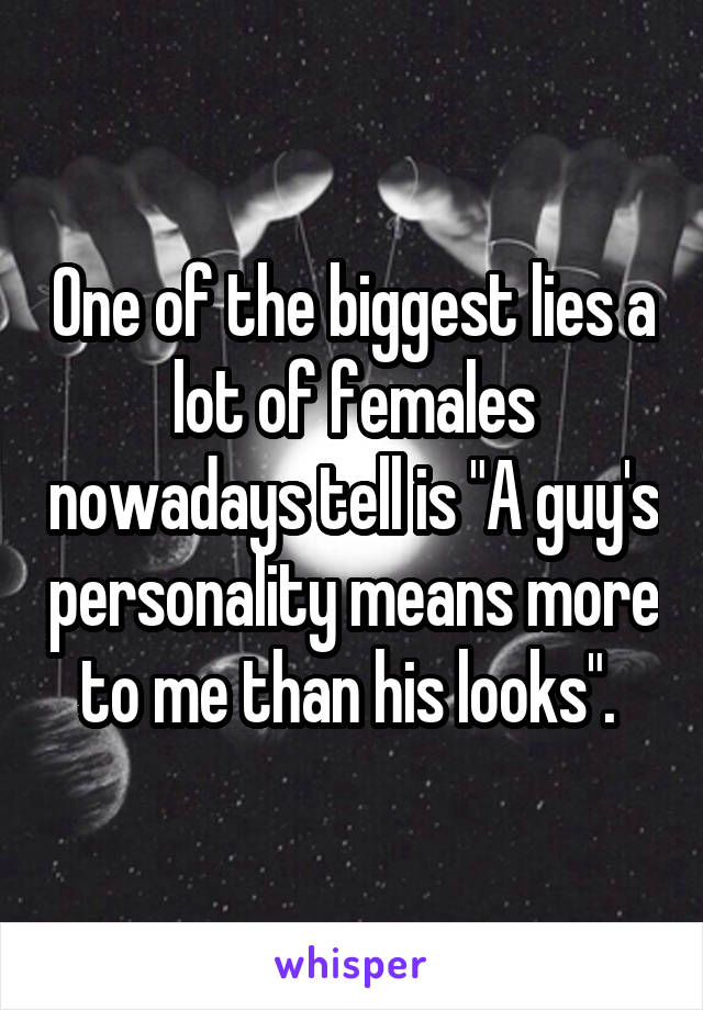 """One of the biggest lies a lot of females nowadays tell is """"A guy's personality means more to me than his looks""""."""