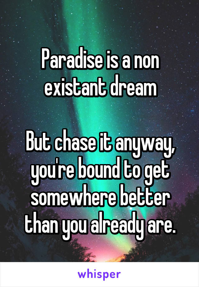 Paradise is a non existant dream  But chase it anyway, you're bound to get somewhere better than you already are.