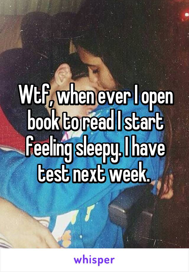 Wtf, when ever I open book to read I start feeling sleepy. I have test next week.