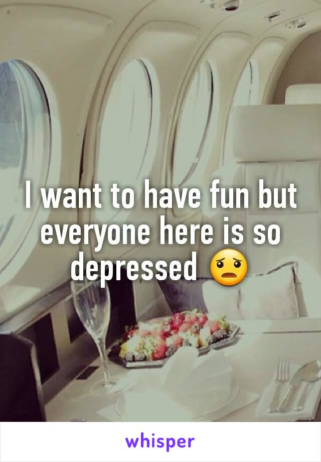 I want to have fun but everyone here is so depressed 😦