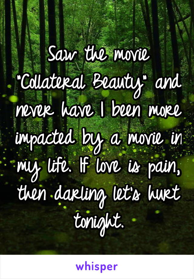 """Saw the movie """"Collateral Beauty"""" and never have I been more impacted by a movie in my life. If love is pain, then darling let's hurt tonight."""