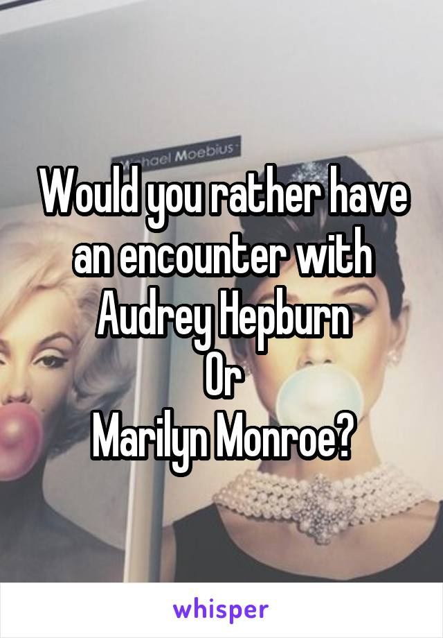 Would you rather have an encounter with Audrey Hepburn Or Marilyn Monroe?