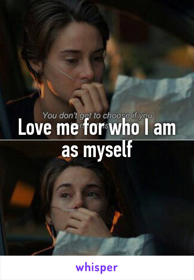Love me for who I am as myself