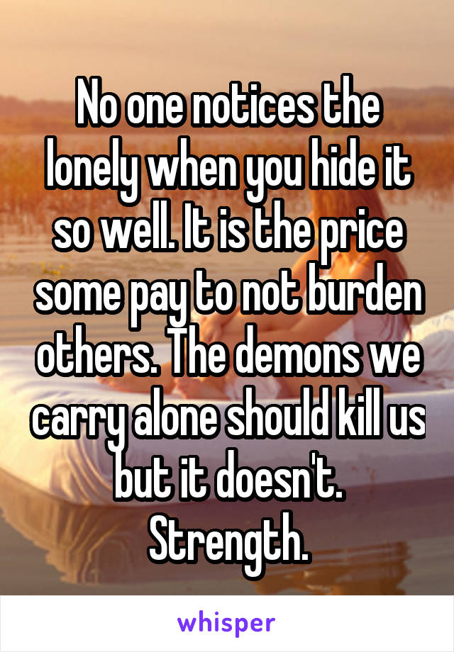 No one notices the lonely when you hide it so well. It is the price some pay to not burden others. The demons we carry alone should kill us but it doesn't. Strength.