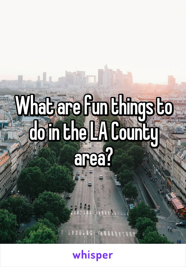 What are fun things to do in the LA County area?