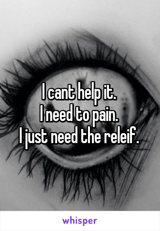 I cant help it.  I need to pain.  I just need the releif.