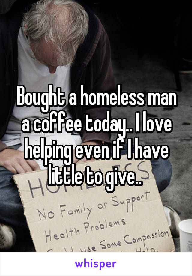 Bought a homeless man a coffee today.. I love helping even if I have little to give..