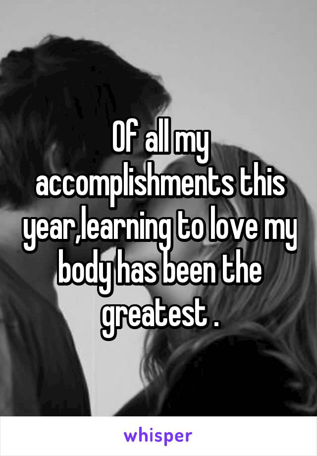 Of all my accomplishments this year,learning to love my body has been the greatest .