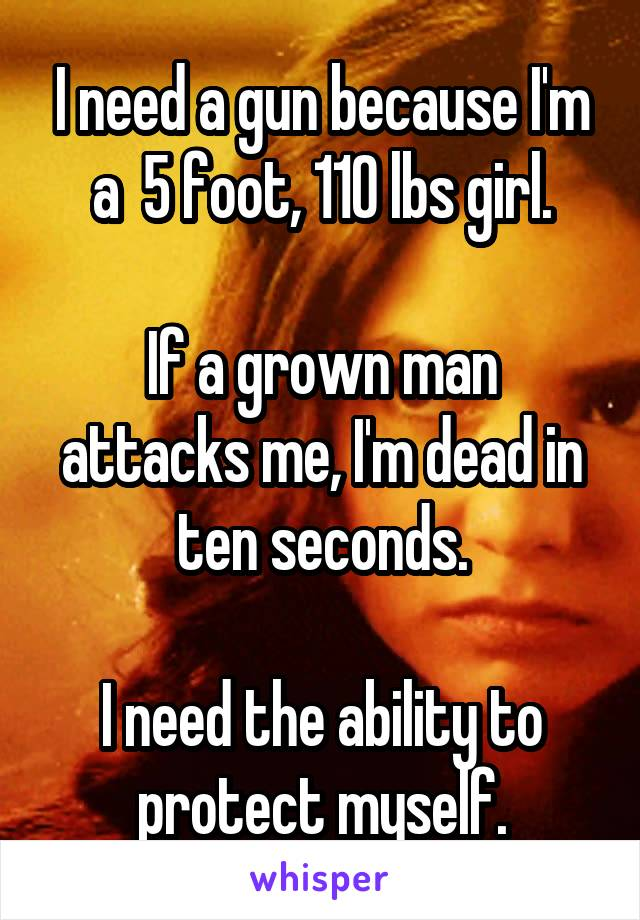 I need a gun because I'm a  5 foot, 110 lbs girl.  If a grown man attacks me, I'm dead in ten seconds.  I need the ability to protect myself.