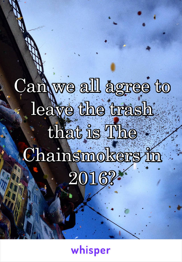 Can we all agree to leave the trash that is The Chainsmokers in 2016?