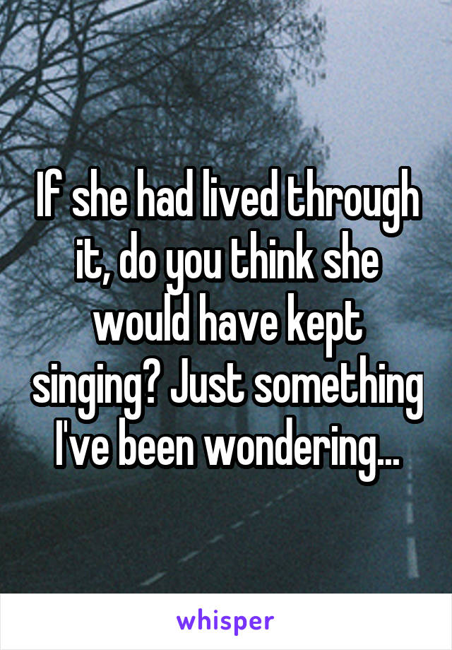 If she had lived through it, do you think she would have kept singing? Just something I've been wondering...