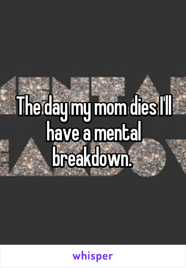 The day my mom dies I'll have a mental breakdown.