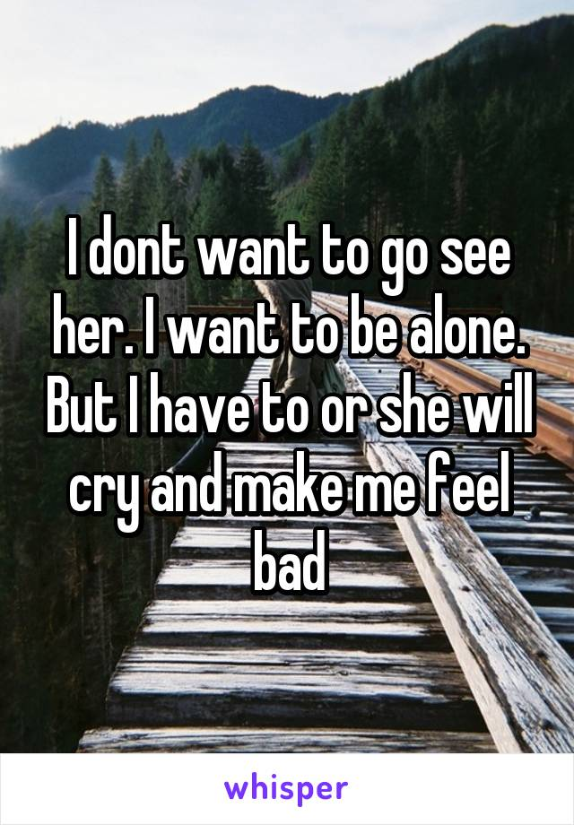 I dont want to go see her. I want to be alone. But I have to or she will cry and make me feel bad