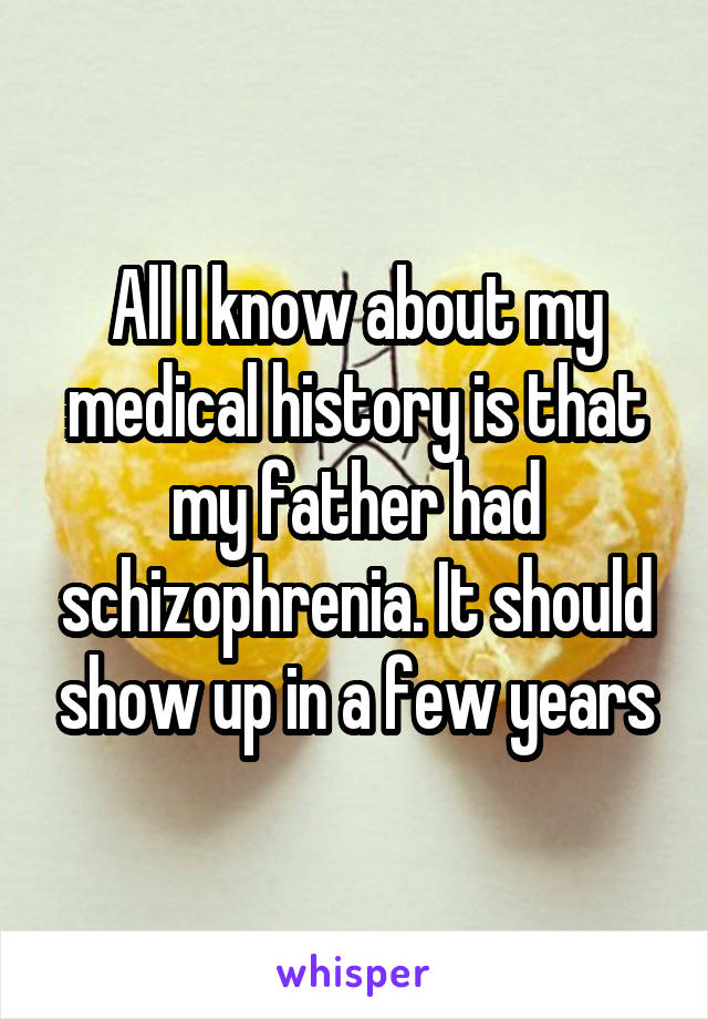 All I know about my medical history is that my father had schizophrenia. It should show up in a few years