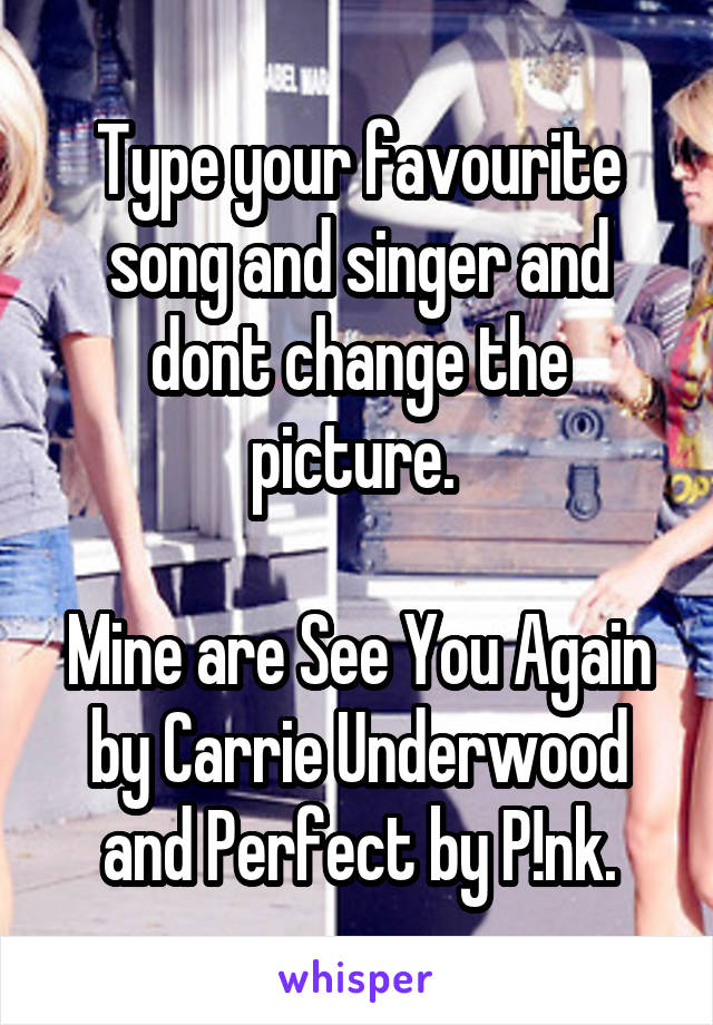 Type your favourite song and singer and dont change the picture.   Mine are See You Again by Carrie Underwood and Perfect by P!nk.