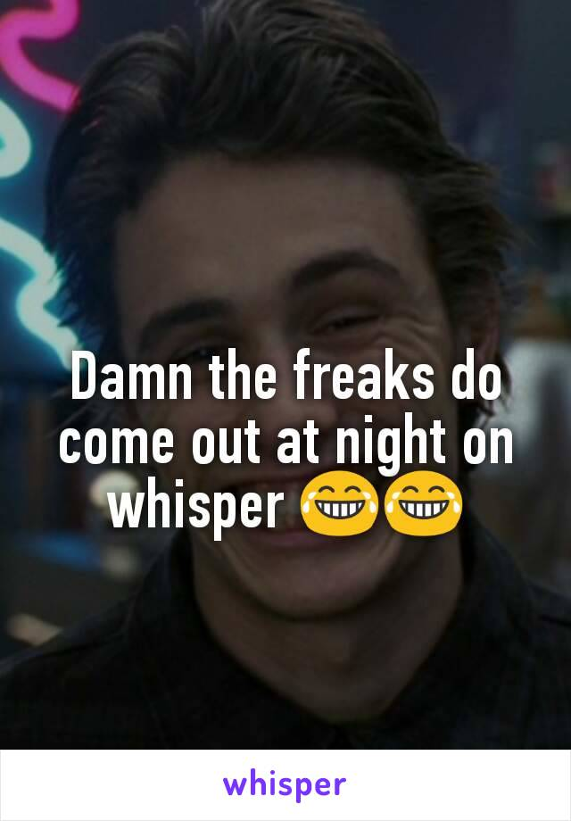 Damn the freaks do come out at night on whisper 😂😂