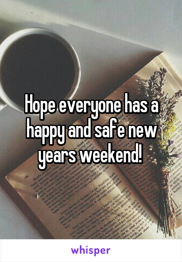 Hope everyone has a happy and safe new years weekend!