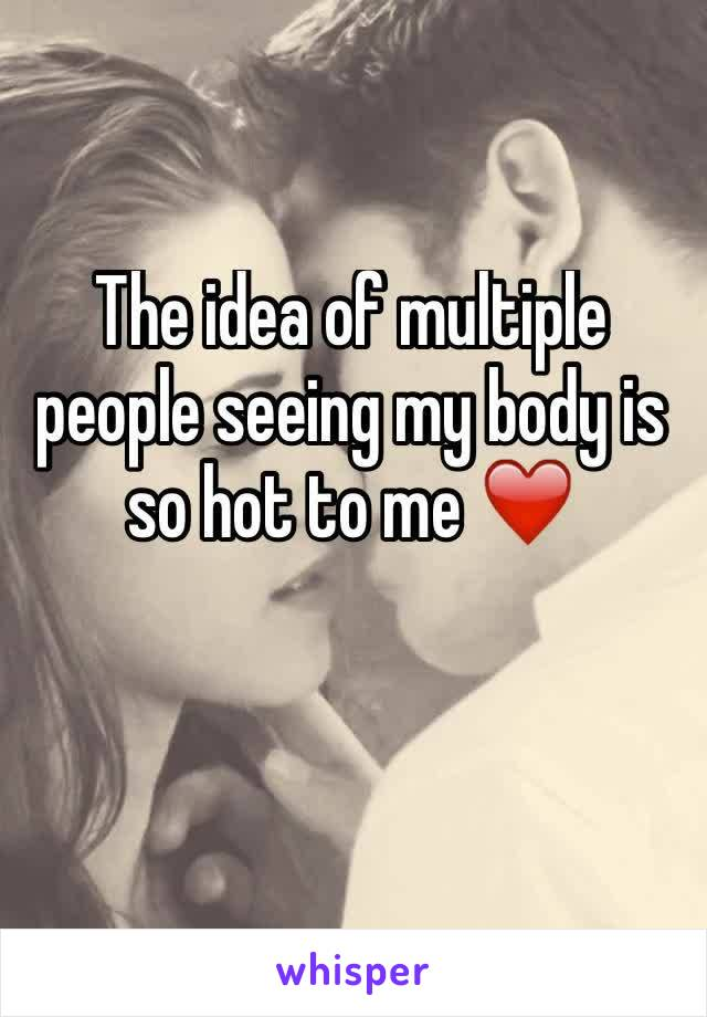 The idea of multiple people seeing my body is so hot to me ❤️