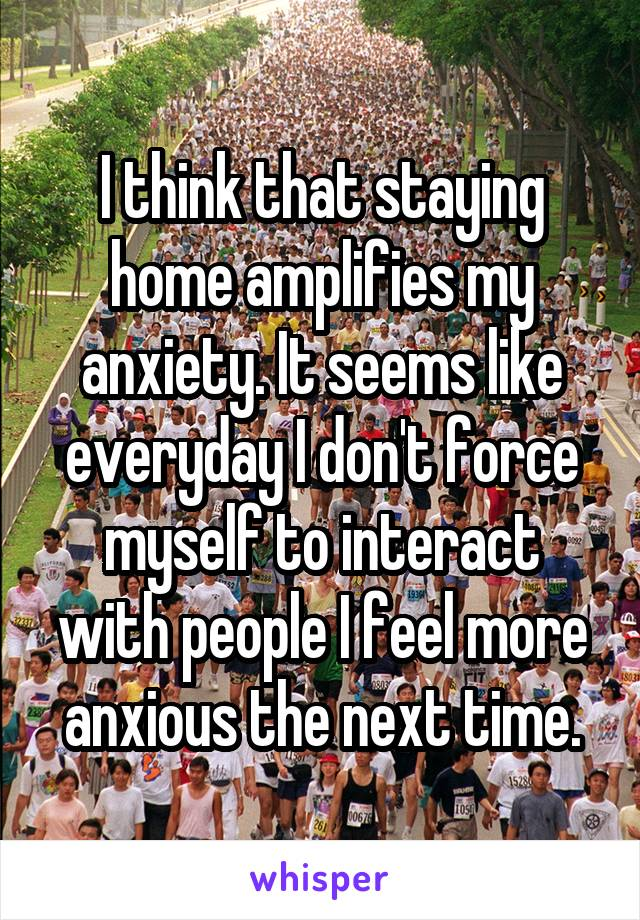 I think that staying home amplifies my anxiety. It seems like everyday I don't force myself to interact with people I feel more anxious the next time.