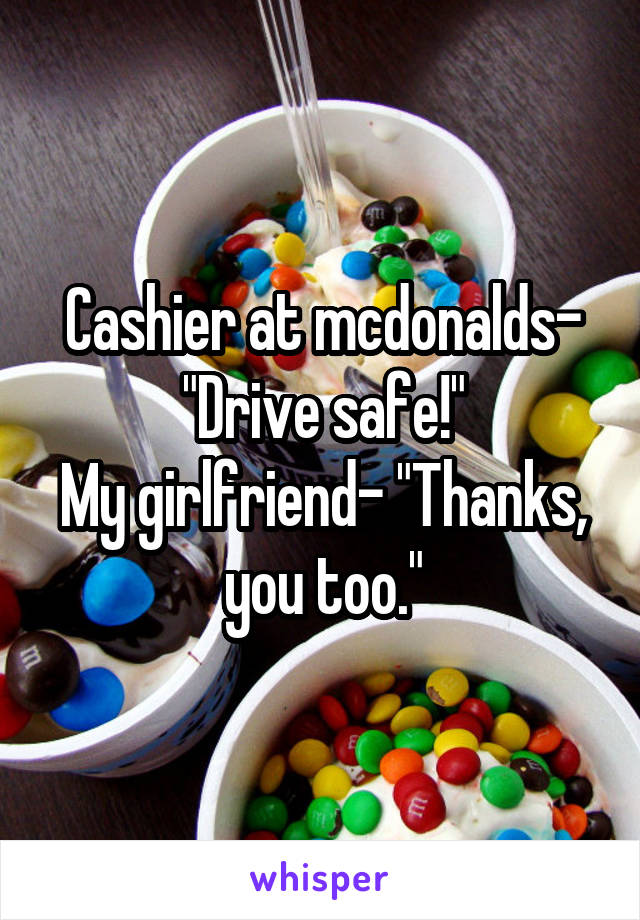 """Cashier at mcdonalds- """"Drive safe!"""" My girlfriend- """"Thanks, you too."""""""