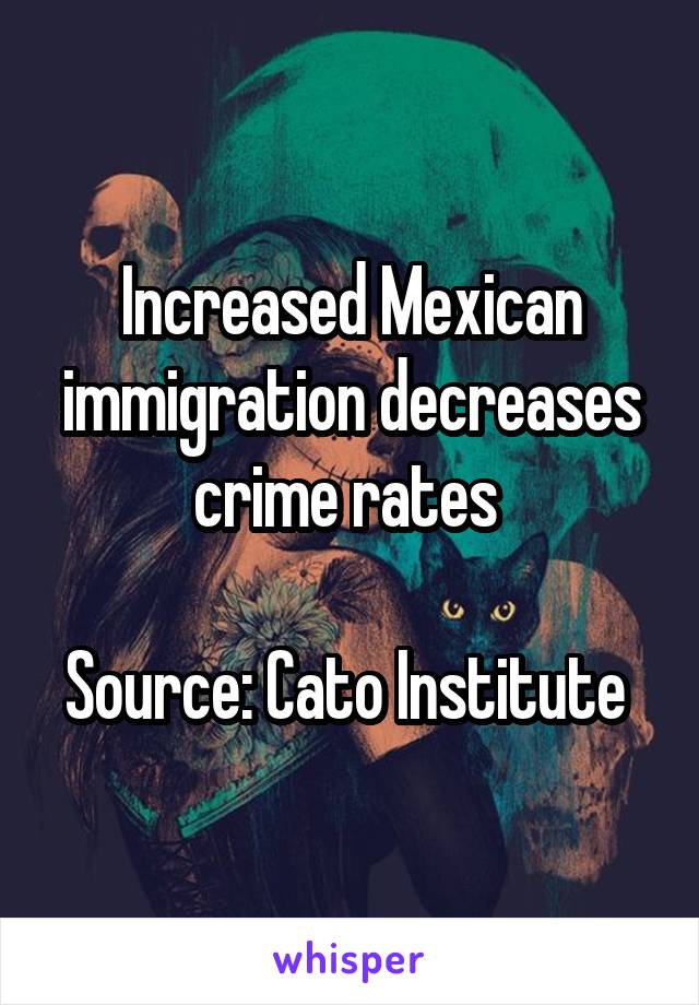 Increased Mexican immigration decreases crime rates   Source: Cato Institute