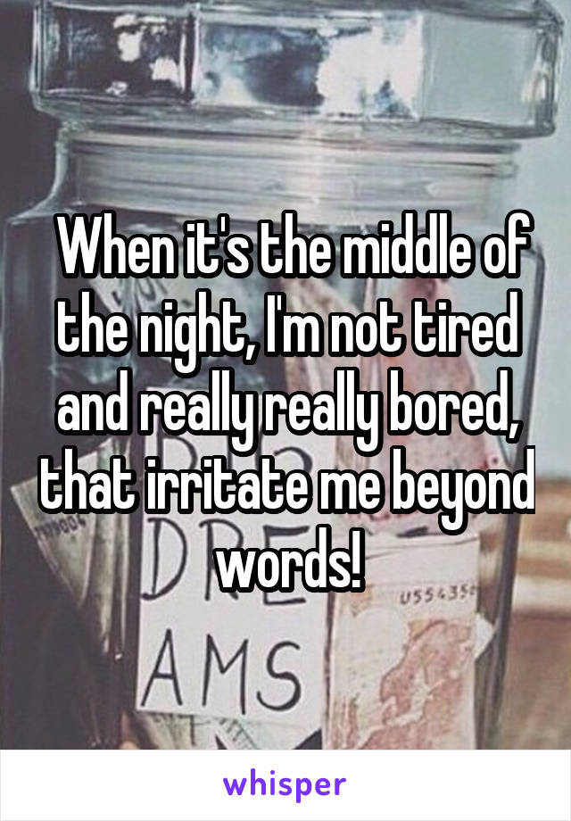 When it's the middle of the night, I'm not tired and really really bored, that irritate me beyond words!