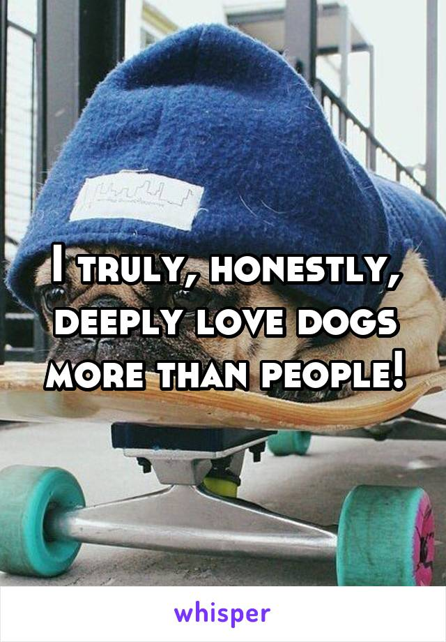 I truly, honestly, deeply love dogs more than people!