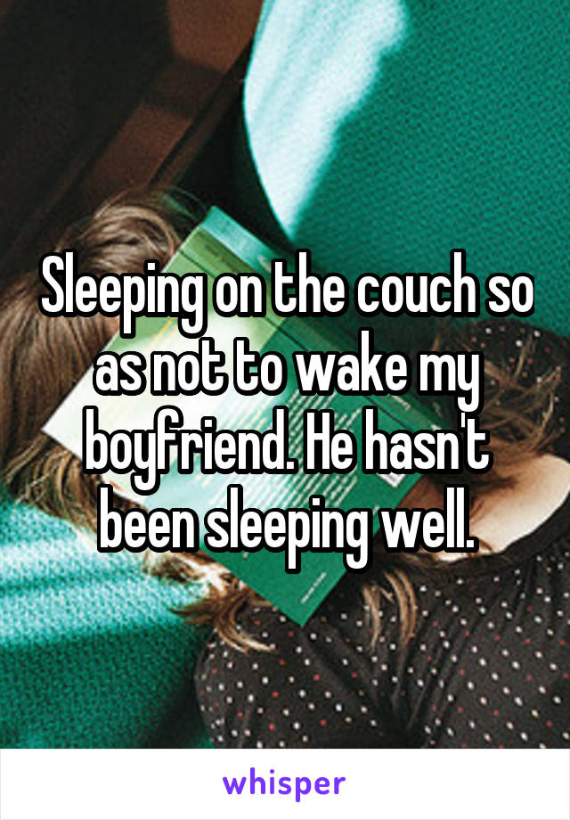Sleeping on the couch so as not to wake my boyfriend. He hasn't been sleeping well.
