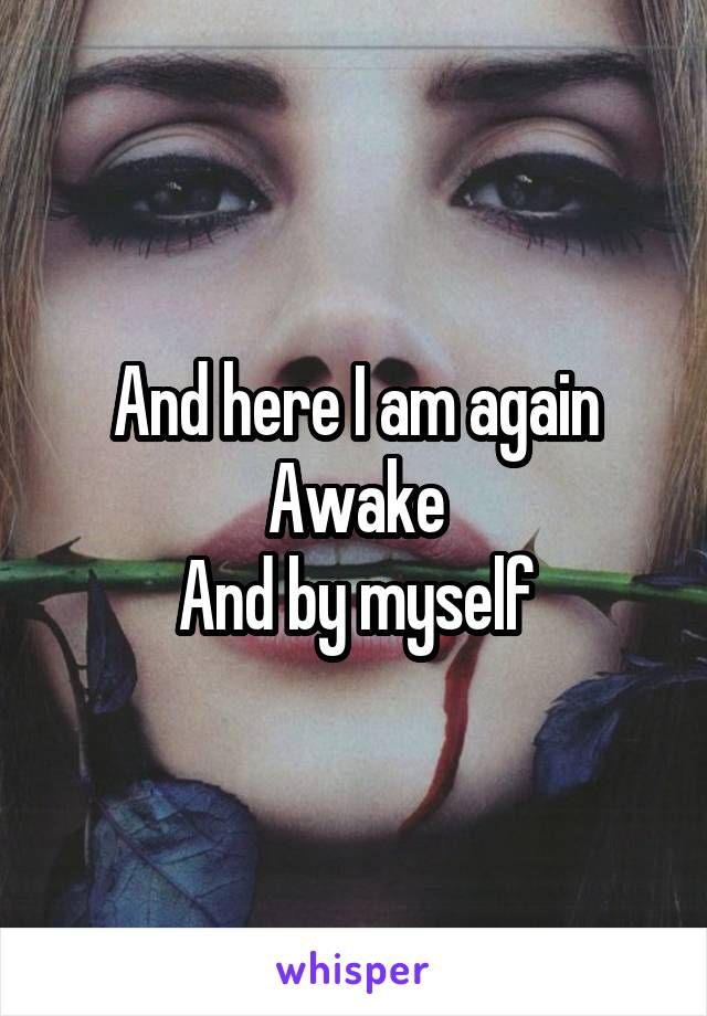 And here I am again Awake And by myself