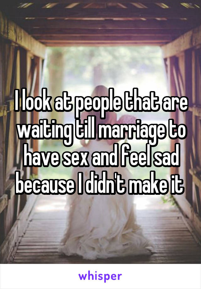 I look at people that are waiting till marriage to have sex and feel sad because I didn't make it