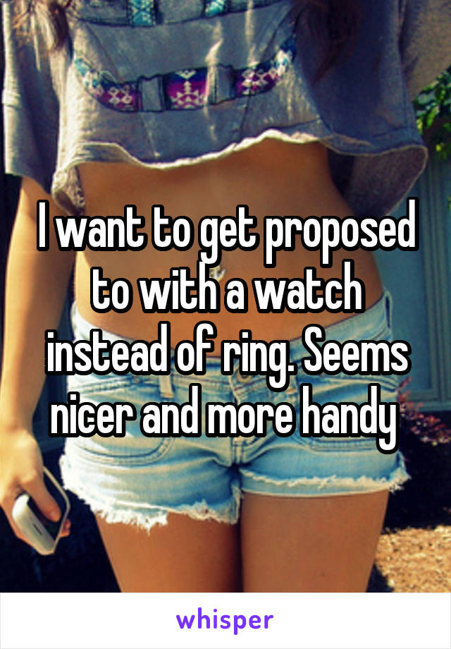 I want to get proposed to with a watch instead of ring. Seems nicer and more handy